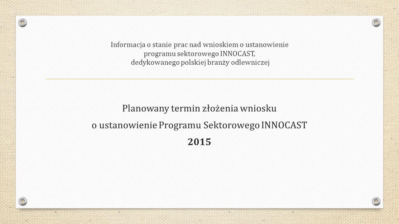 Informacja o stanie prac nad wnioskiem o ustanowienie programu sektorowego INNOCAST, dedykowanego polskiej branży odlewniczej Planowany termin złożenia wniosku o ustanowienie Programu Sektorowego INNOCAST 2015
