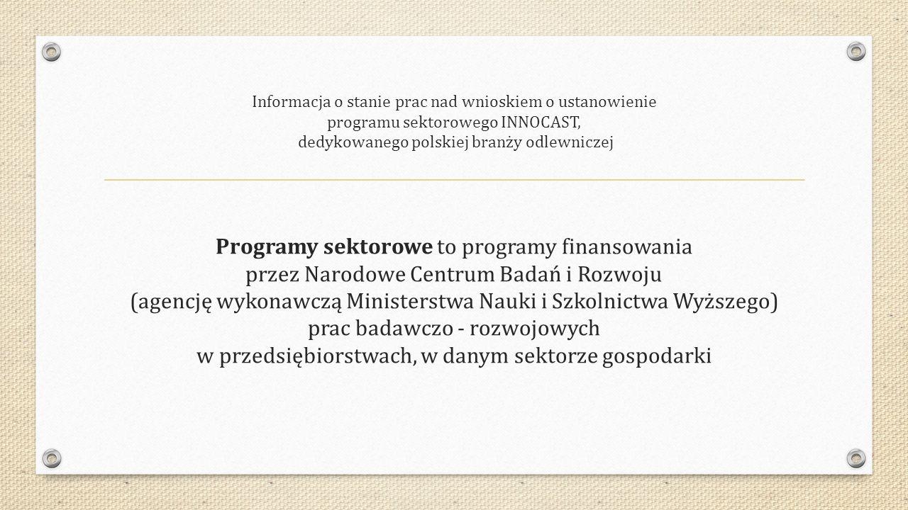 Informacja o stanie prac nad wnioskiem o ustanowienie programu sektorowego INNOCAST, dedykowanego polskiej branży odlewniczej Programy sektorowe to programy finansowania przez Narodowe Centrum Badań i Rozwoju (agencję wykonawczą Ministerstwa Nauki i Szkolnictwa Wyższego) prac badawczo - rozwojowych w przedsiębiorstwach, w danym sektorze gospodarki