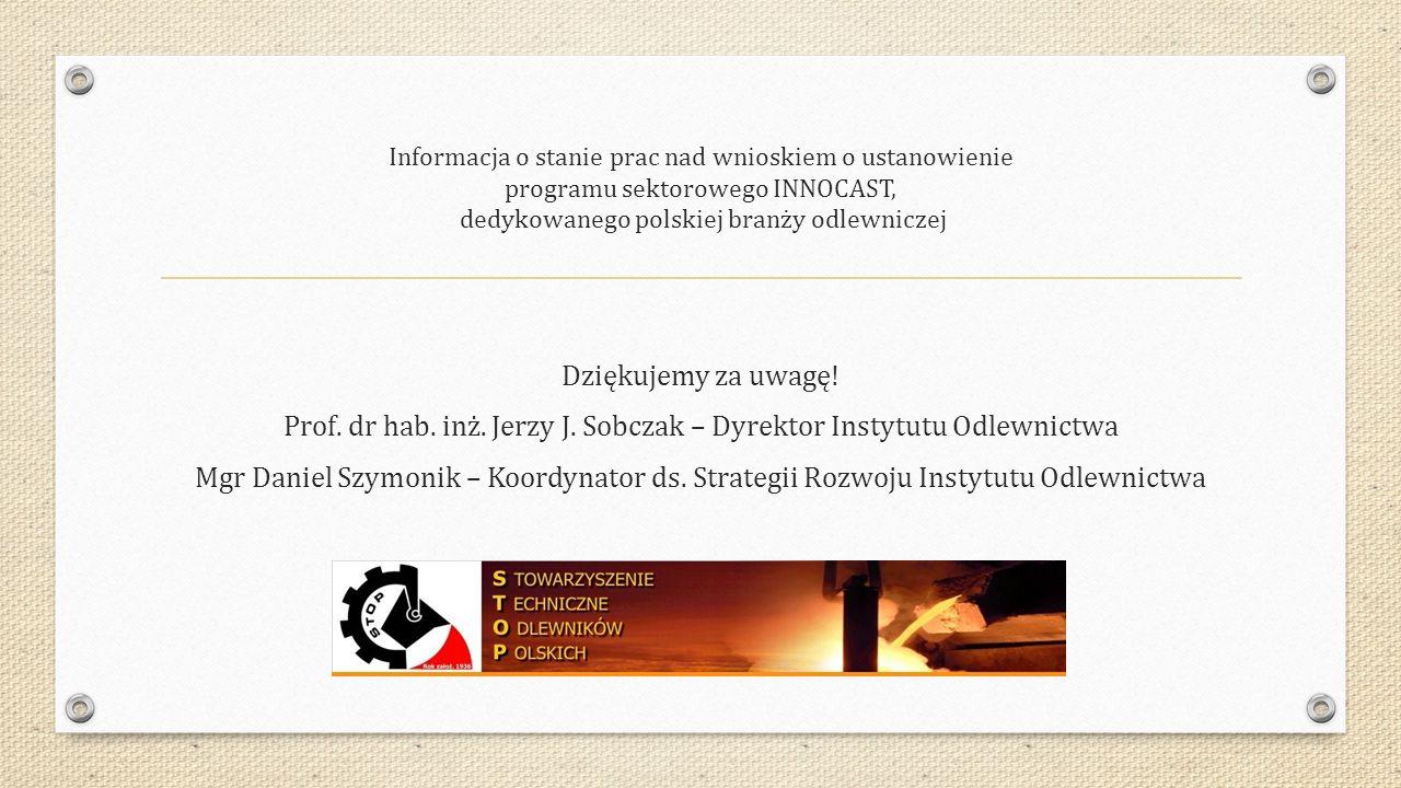 Informacja o stanie prac nad wnioskiem o ustanowienie programu sektorowego INNOCAST, dedykowanego polskiej branży odlewniczej Dziękujemy za uwagę.