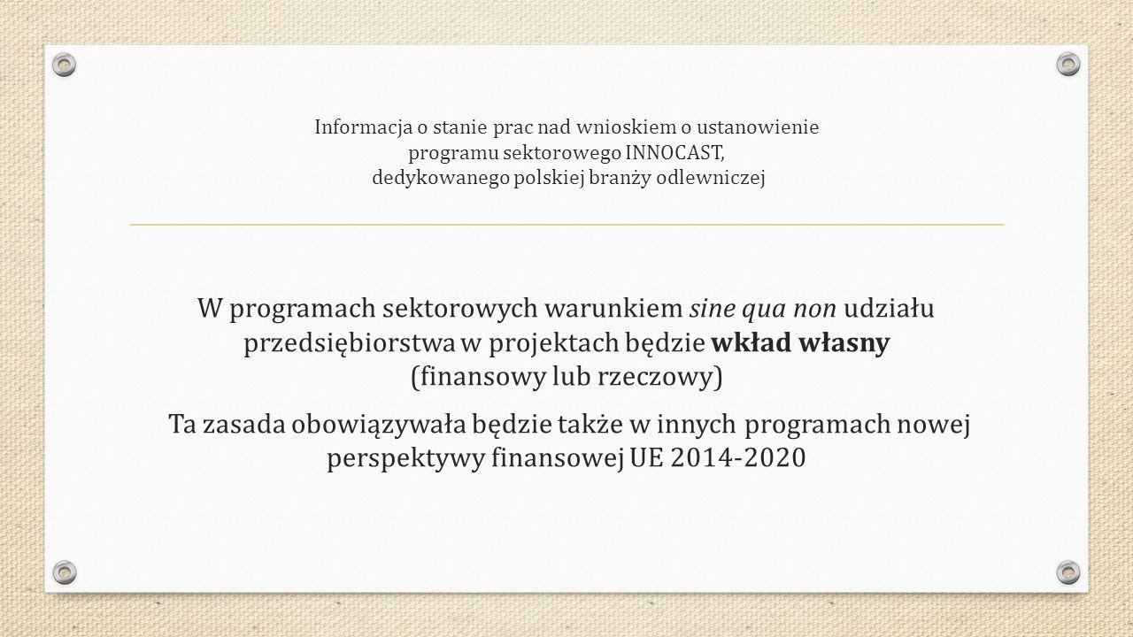 Informacja o stanie prac nad wnioskiem o ustanowienie programu sektorowego INNOCAST, dedykowanego polskiej branży odlewniczej W programach sektorowych warunkiem sine qua non udziału przedsiębiorstwa w projektach będzie wkład własny (finansowy lub rzeczowy) Ta zasada obowiązywała będzie także w innych programach nowej perspektywy finansowej UE 2014-2020
