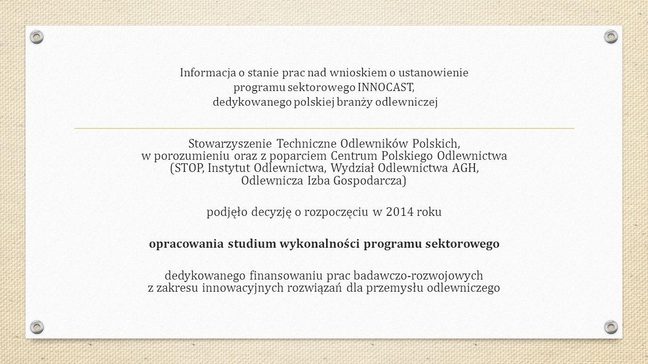 Informacja o stanie prac nad wnioskiem o ustanowienie programu sektorowego INNOCAST, dedykowanego polskiej branży odlewniczej Stowarzyszenie Techniczne Odlewników Polskich, w porozumieniu oraz z poparciem Centrum Polskiego Odlewnictwa (STOP, Instytut Odlewnictwa, Wydział Odlewnictwa AGH, Odlewnicza Izba Gospodarcza) podjęło decyzję o rozpoczęciu w 2014 roku opracowania studium wykonalności programu sektorowego dedykowanego finansowaniu prac badawczo-rozwojowych z zakresu innowacyjnych rozwiązań dla przemysłu odlewniczego