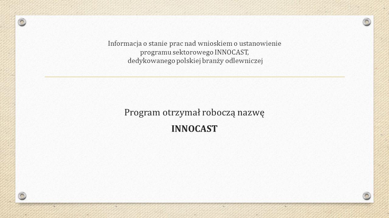 Informacja o stanie prac nad wnioskiem o ustanowienie programu sektorowego INNOCAST, dedykowanego polskiej branży odlewniczej Program otrzymał roboczą nazwę INNOCAST