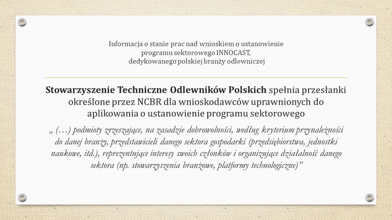 """Informacja o stanie prac nad wnioskiem o ustanowienie programu sektorowego INNOCAST, dedykowanego polskiej branży odlewniczej Stowarzyszenie Techniczne Odlewników Polskich spełnia przesłanki określone przez NCBR dla wnioskodawców uprawnionych do aplikowania o ustanowienie programu sektorowego """" (…) podmioty zrzeszające, na zasadzie dobrowolności, według kryterium przynależności do danej branży, przedstawicieli danego sektora gospodarki (przedsiębiorstwa, jednostki naukowe, itd.), reprezentujące interesy swoich członków i organizujące działalność danego sektora (np."""