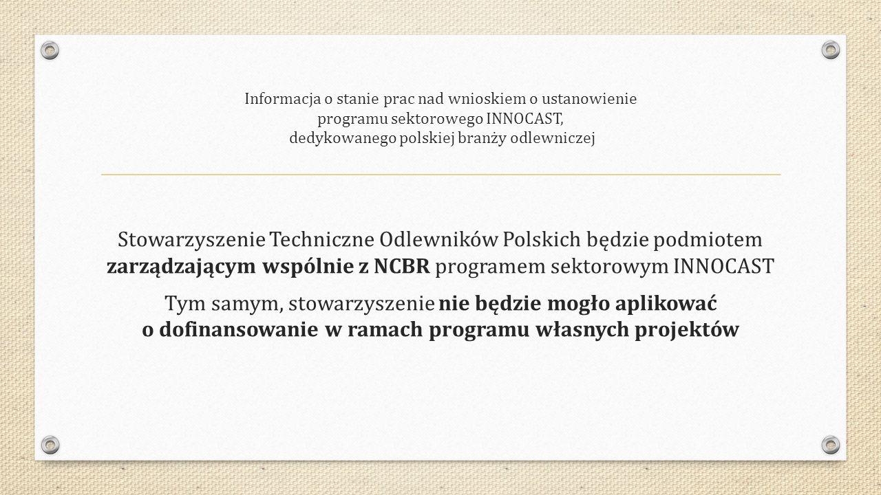 Informacja o stanie prac nad wnioskiem o ustanowienie programu sektorowego INNOCAST, dedykowanego polskiej branży odlewniczej Stowarzyszenie Techniczne Odlewników Polskich będzie podmiotem zarządzającym wspólnie z NCBR programem sektorowym INNOCAST Tym samym, stowarzyszenie nie będzie mogło aplikować o dofinansowanie w ramach programu własnych projektów