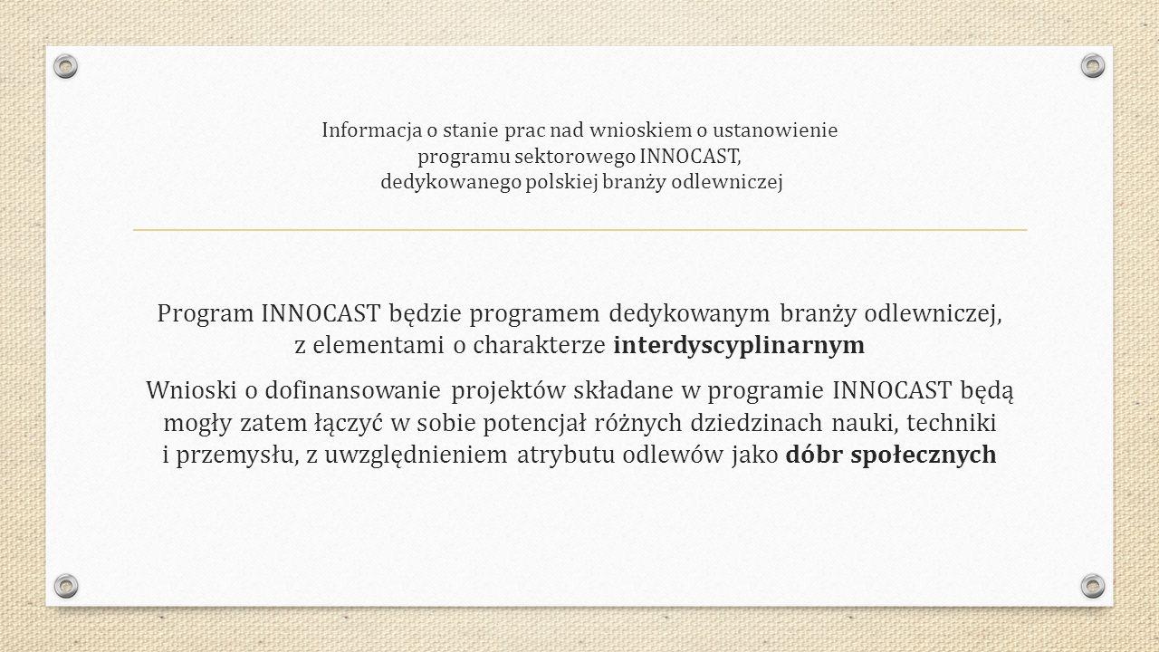 Informacja o stanie prac nad wnioskiem o ustanowienie programu sektorowego INNOCAST, dedykowanego polskiej branży odlewniczej Program INNOCAST będzie programem dedykowanym branży odlewniczej, z elementami o charakterze interdyscyplinarnym Wnioski o dofinansowanie projektów składane w programie INNOCAST będą mogły zatem łączyć w sobie potencjał różnych dziedzinach nauki, techniki i przemysłu, z uwzględnieniem atrybutu odlewów jako dóbr społecznych
