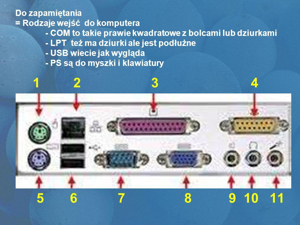 Do zapamiętania = Rodzaje wejść do komputera - COM to takie prawie kwadratowe z bolcami lub dziurkami - LPT też ma dziurki ale jest podłużne - USB wie