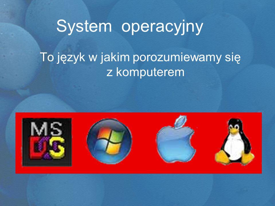 System operacyjny To język w jakim porozumiewamy się z komputerem