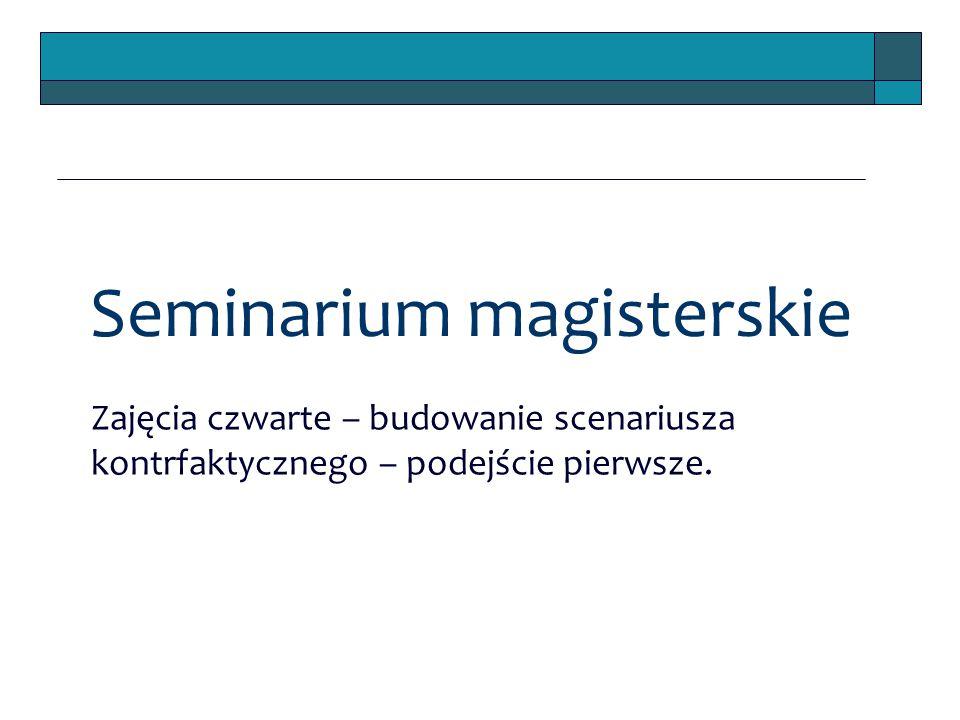 Seminarium magisterskie Zajęcia czwarte – budowanie scenariusza kontrfaktycznego – podejście pierwsze.