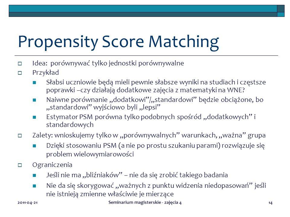 Propensity Score Matching  Idea: porównywać tylko jednostki porównywalne  Przykład Słabsi uczniowie będą mieli pewnie słabsze wyniki na studiach i częstsze poprawki –czy działają dodatkowe zajęcia z matematyki na WNE.