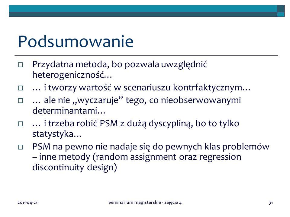"""2011-04-21Seminarium magisterskie - zajęcia 431 Podsumowanie  Przydatna metoda, bo pozwala uwzględnić heterogeniczność…  … i tworzy wartość w scenariuszu kontrfaktycznym…  … ale nie """"wyczaruje tego, co nieobserwowanymi determinantami…  … i trzeba robić PSM z dużą dyscypliną, bo to tylko statystyka…  PSM na pewno nie nadaje się do pewnych klas problemów – inne metody (random assignment oraz regression discontinuity design)"""