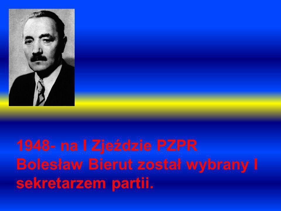 1948- na I Zjeździe PZPR Bolesław Bierut został wybrany I sekretarzem partii.