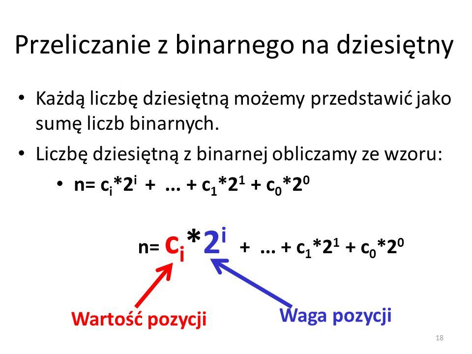 Przeliczanie z binarnego na dziesiętny Każdą liczbę dziesiętną możemy przedstawić jako sumę liczb binarnych. Liczbę dziesiętną z binarnej obliczamy ze
