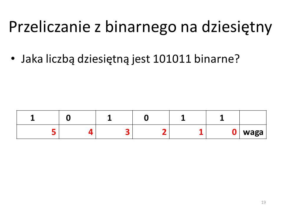 Przeliczanie z binarnego na dziesiętny Jaka liczbą dziesiętną jest 101011 binarne? 1 0 1 0 1 1 543210waga 19