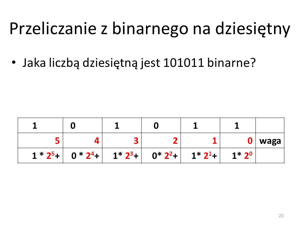 Przeliczanie z binarnego na dziesiętny Jaka liczbą dziesiętną jest 101011 binarne? 1 0 1 0 1 1 543210waga 1 * 2 5 +0 * 2 4 +1* 2 3 +0* 2 2 +1* 2 1 +1*