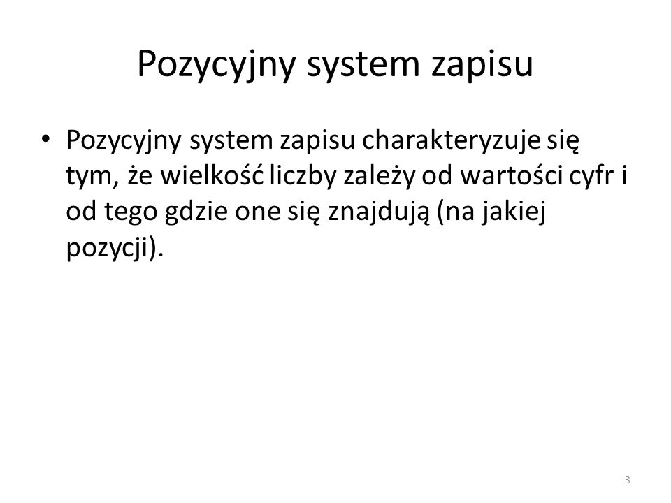 Pozycyjny system zapisu Pozycyjny system zapisu charakteryzuje się tym, że wielkość liczby zależy od wartości cyfr i od tego gdzie one się znajdują (n