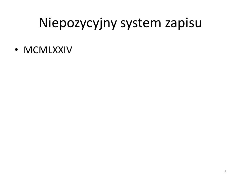 Niepozycyjny system zapisu Rzymski sposób zapisu liczb MMXI MCMXMIII I1 V5 X10 L50 C100 D500 M1000 6