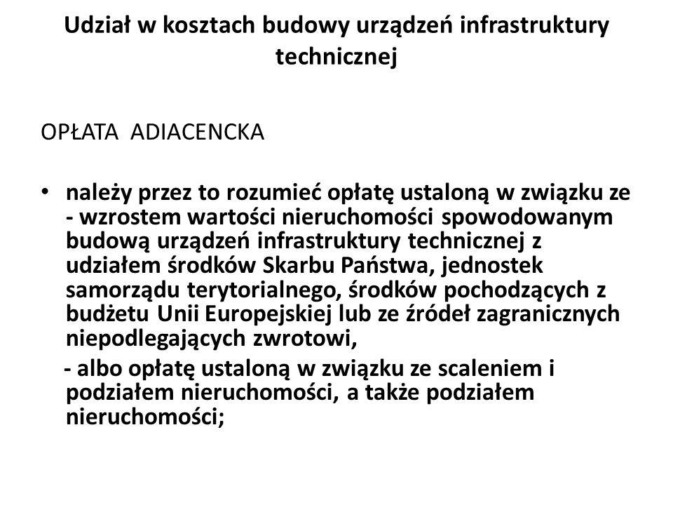 Udział w kosztach budowy urządzeń infrastruktury technicznej OPŁATA ADIACENCKA należy przez to rozumieć opłatę ustaloną w związku ze - wzrostem wartości nieruchomości spowodowanym budową urządzeń infrastruktury technicznej z udziałem środków Skarbu Państwa, jednostek samorządu terytorialnego, środków pochodzących z budżetu Unii Europejskiej lub ze źródeł zagranicznych niepodlegających zwrotowi, - albo opłatę ustaloną w związku ze scaleniem i podziałem nieruchomości, a także podziałem nieruchomości;