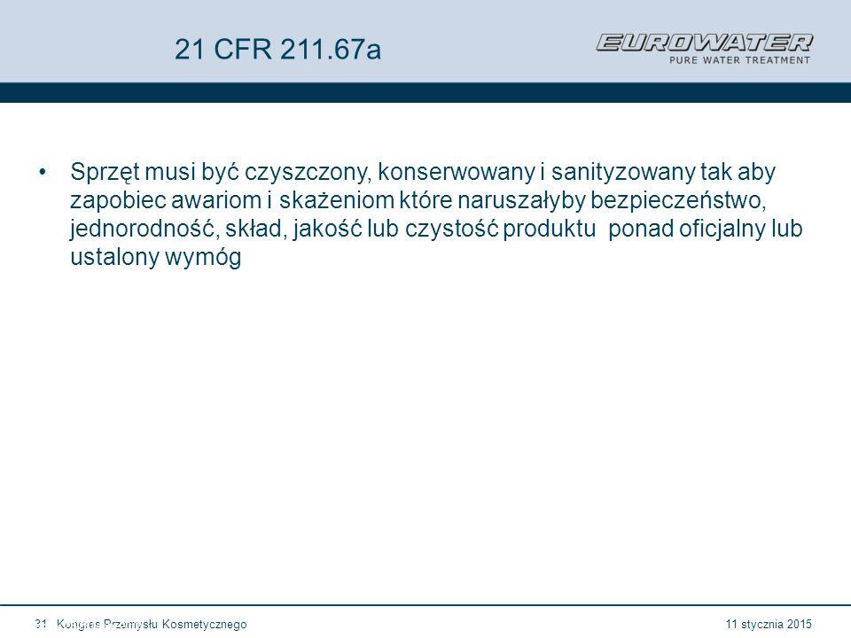 11 stycznia 2015Kongres Przemysłu Kosmetycznego31 Forum Walidacji ISPE Wrocław, 28-29 lutego 2012 21 CFR 211.67a Sprzęt musi być czyszczony, konserwowany i sanityzowany tak aby zapobiec awariom i skażeniom które naruszałyby bezpieczeństwo, jednorodność, skład, jakość lub czystość produktu ponad oficjalny lub ustalony wymóg