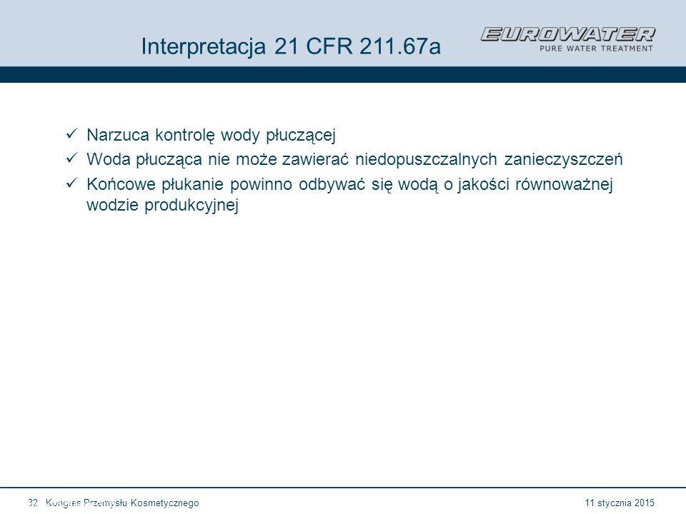 11 stycznia 2015Kongres Przemysłu Kosmetycznego32 Forum Walidacji ISPE Wrocław, 28-29 lutego 2012 Interpretacja 21 CFR 211.67a Narzuca kontrolę wody płuczącej Woda płucząca nie może zawierać niedopuszczalnych zanieczyszczeń Końcowe płukanie powinno odbywać się wodą o jakości równoważnej wodzie produkcyjnej