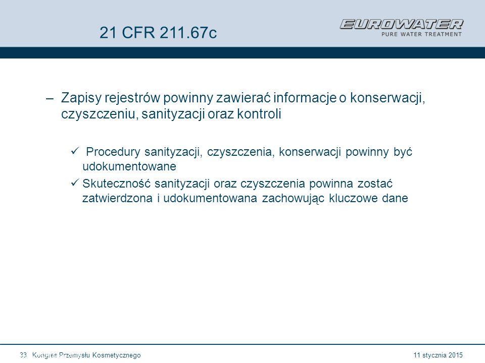 11 stycznia 2015Kongres Przemysłu Kosmetycznego33 Forum Walidacji ISPE Wrocław, 28-29 lutego 2012 21 CFR 211.67c –Zapisy rejestrów powinny zawierać informacje o konserwacji, czyszczeniu, sanityzacji oraz kontroli Procedury sanityzacji, czyszczenia, konserwacji powinny być udokumentowane Skuteczność sanityzacji oraz czyszczenia powinna zostać zatwierdzona i udokumentowana zachowując kluczowe dane
