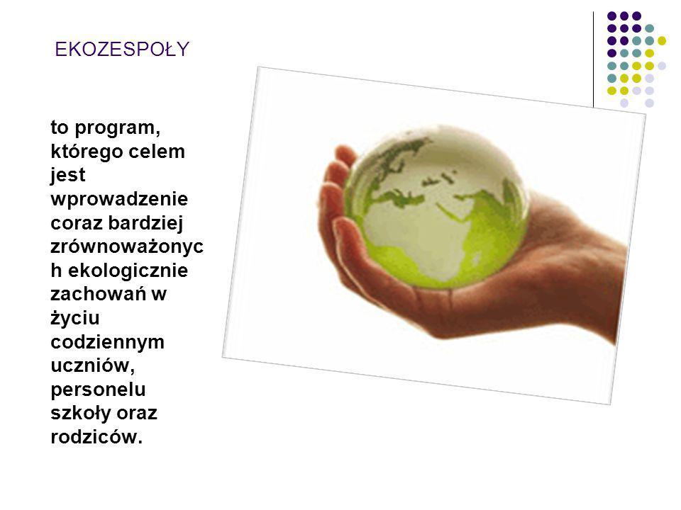 EKOZESPOŁY to program, którego celem jest wprowadzenie coraz bardziej zrównoważonyc h ekologicznie zachowań w życiu codziennym uczniów, personelu szkoły oraz rodziców.