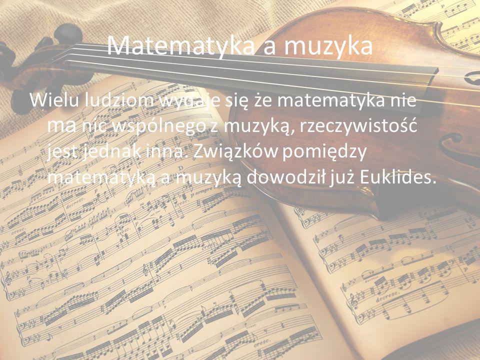 Matematyka a muzyka Wielu ludziom wydaje się że matematyka nie ma nic wspólnego z muzyką, rzeczywistość jest jednak inna. Związków pomiędzy matematyką
