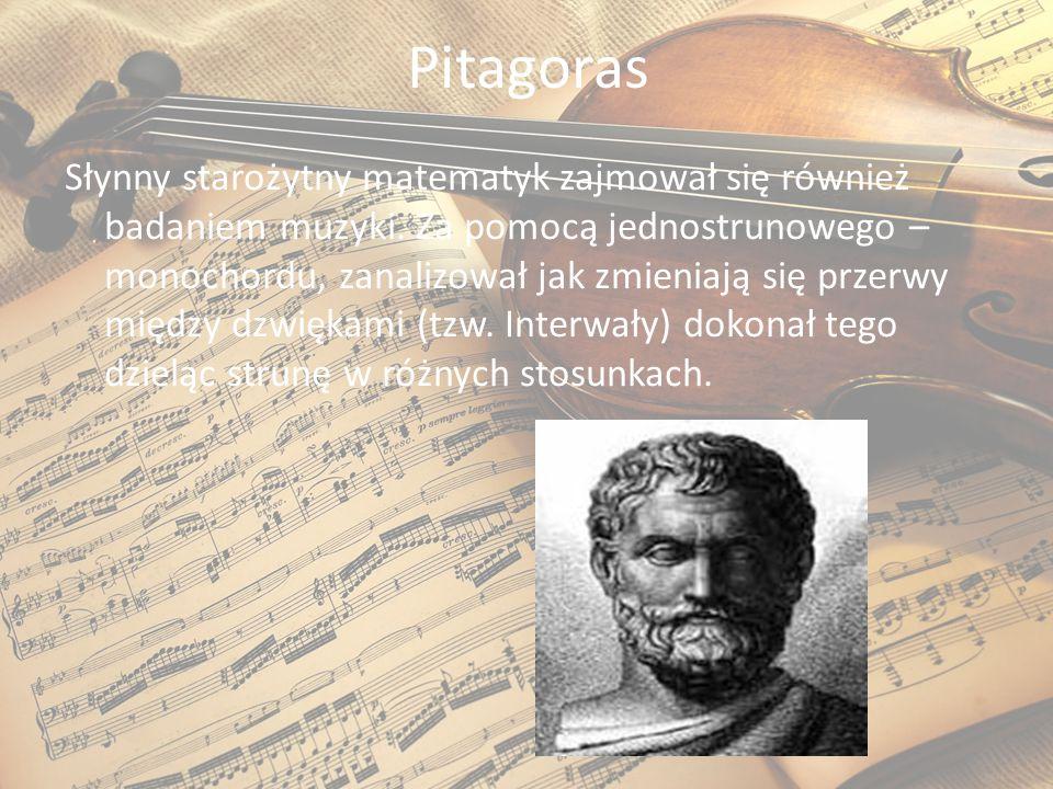 Pitagoras Słynny starożytny matematyk zajmował się również badaniem muzyki. Za pomocą jednostrunowego – monochordu, zanalizował jak zmieniają się prze