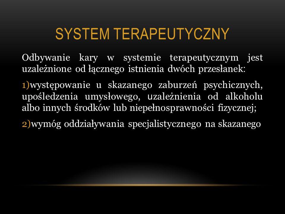 SYSTEM TERAPEUTYCZNY Odbywanie kary w systemie terapeutycznym jest uzależnione od łącznego istnienia dwóch przesłanek : 1)występowanie u skazanego zaburzeń psychicznych, upośledzenia umysłowego, u zależnienia od alkoholu albo innych środków lub niepełnosprawności fizycznej; 2)wymóg oddziaływania specjalistycznego na skazanego