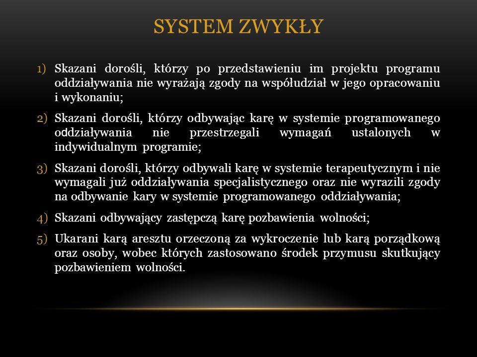 SYSTEM ZWYKŁY 1)Skazani dorośli, którzy po przedstawieniu im projektu programu oddziaływania nie wyrażają zgody na współudział w jego opracowaniu i wykonaniu; 2)Skazani dorośli, którzy odbywając karę w systemie programowanego o d działywania nie przestrzegali wymagań ustalonych w indywidualnym programie; 3)Skazani dorośli, którzy odbywali karę w systemie terapeutycznym i nie wymagali już oddziaływania specjalistycznego oraz nie wyrazili zgody na odbywanie kary w systemie programowanego oddziaływania; 4)Skazani odbywający zastępczą karę pozbawienia wolności; 5)Ukarani karą aresztu orzeczoną za wykroczenie lub karą porządkową oraz osoby, wobec których zastosowano środek przymusu skutkujący pozbawieniem wolności.