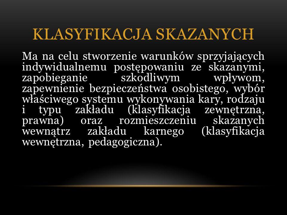 KLASYFIKACJA SKAZANYCH Ma na celu stworzenie warunków sprzyjających indywidualnemu postępowaniu ze skazanymi, zapobieganie szkodliwym wpływom, zapewnienie bezpieczeństwa osobistego, wybór właściwego systemu wykonywania kary, rodzaju i typu zakładu (klasyfikacja zewnętrzna, prawna) oraz rozmieszczeniu skazanych wewnątrz zakładu karnego (klasyfikacja wewnętrzna, pedagogiczna).