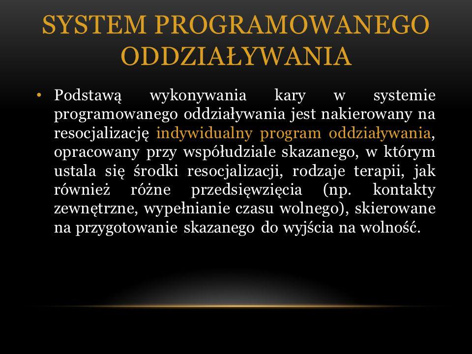 SYSTEM PROGRAMOWANEGO ODDZIAŁYWANIA Podstawą wykonywania kary w systemie programowanego oddziaływania jest nakierowany na resocjalizację indywidualny program oddziaływania, opracowany przy współudziale skazanego, w którym ustala się środki resocjalizacji, rodzaje terapii, jak również różne przedsięwzięcia (np.
