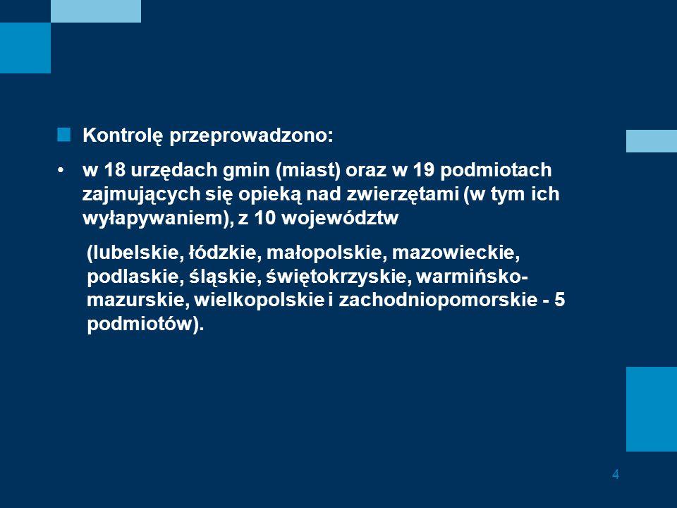 Kontrolę przeprowadzono: w 18 urzędach gmin (miast) oraz w 19 podmiotach zajmujących się opieką nad zwierzętami (w tym ich wyłapywaniem), z 10 województw (lubelskie, łódzkie, małopolskie, mazowieckie, podlaskie, śląskie, świętokrzyskie, warmińsko- mazurskie, wielkopolskie i zachodniopomorskie - 5 podmiotów).