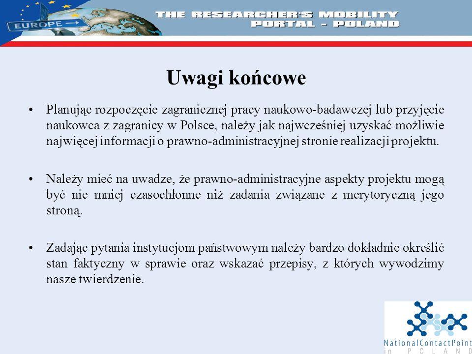 Uwagi końcowe Planując rozpoczęcie zagranicznej pracy naukowo-badawczej lub przyjęcie naukowca z zagranicy w Polsce, należy jak najwcześniej uzyskać możliwie najwięcej informacji o prawno-administracyjnej stronie realizacji projektu.