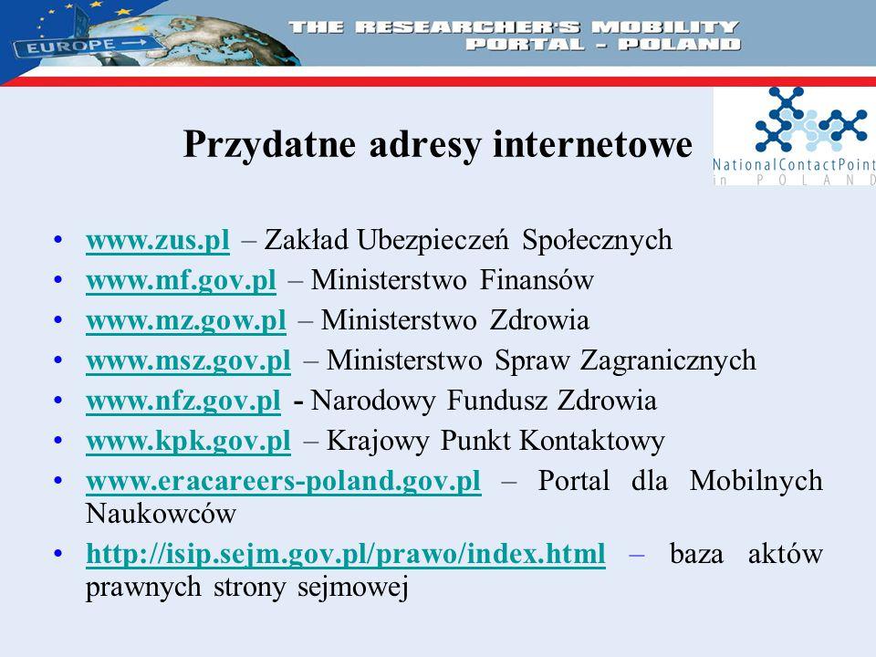 Przydatne adresy internetowe www.zus.pl – Zakład Ubezpieczeń Społecznychwww.zus.pl www.mf.gov.pl – Ministerstwo Finansówwww.mf.gov.pl www.mz.gow.pl – Ministerstwo Zdrowiawww.mz.gow.pl www.msz.gov.pl – Ministerstwo Spraw Zagranicznychwww.msz.gov.pl www.nfz.gov.pl - Narodowy Fundusz Zdrowiawww.nfz.gov.pl www.kpk.gov.pl – Krajowy Punkt Kontaktowywww.kpk.gov.pl www.eracareers-poland.gov.pl – Portal dla Mobilnych Naukowcówwww.eracareers-poland.gov.pl http://isip.sejm.gov.pl/prawo/index.html – baza aktów prawnych strony sejmowejhttp://isip.sejm.gov.pl/prawo/index.html
