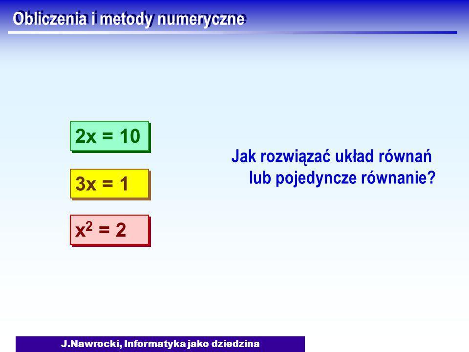 J.Nawrocki, Informatyka jako dziedzina Obliczenia i metody numeryczne Jak rozwiązać układ równań lub pojedyncze równanie.