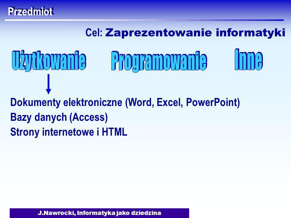 J.Nawrocki, Informatyka jako dziedzina Przedmiot Dokumenty elektroniczne (Word, Excel, PowerPoint) Bazy danych (Access) Strony internetowe i HTML Cel: Zaprezentowanie informatyki
