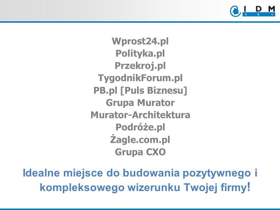 Wprost24.pl Polityka.pl Przekroj.pl TygodnikForum.pl PB.pl [Puls Biznesu] Grupa Murator Murator-Architektura Podróże.pl Żagle.com.pl Grupa CXO Idealne miejsce do budowania pozytywnego i kompleksowego wizerunku Twojej firmy !