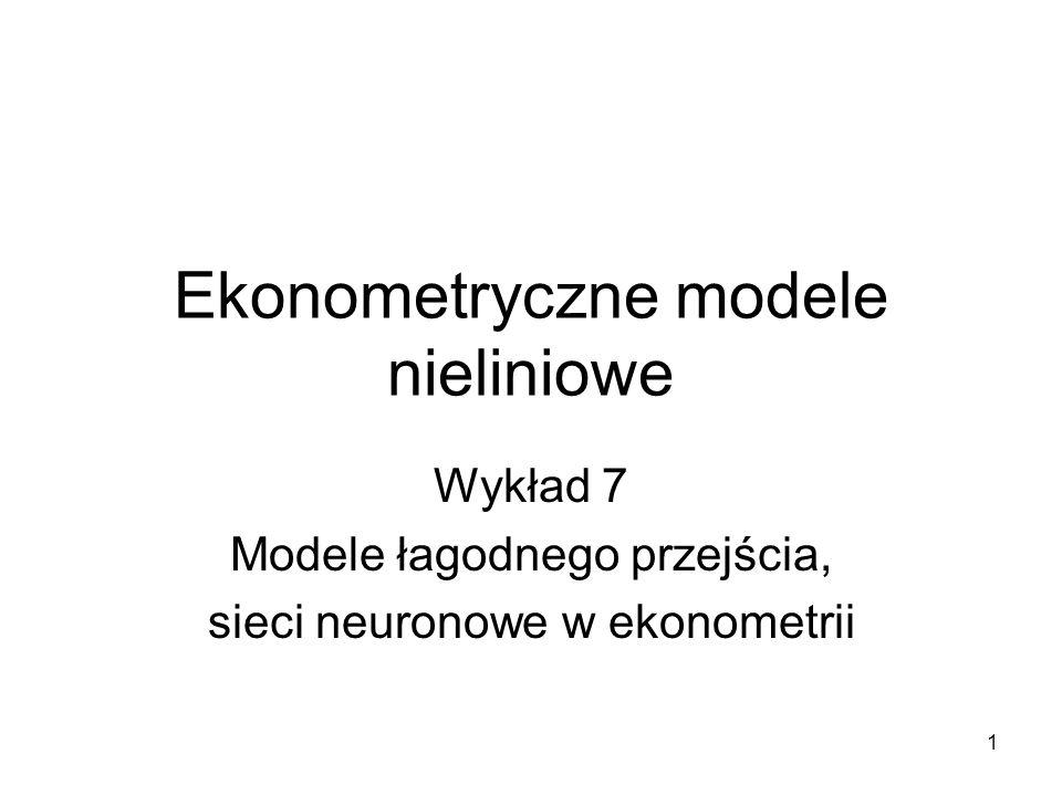 1 Ekonometryczne modele nieliniowe Wykład 7 Modele łagodnego przejścia, sieci neuronowe w ekonometrii