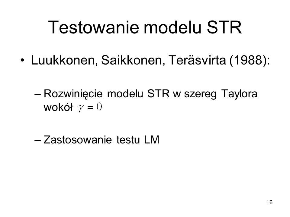 16 Testowanie modelu STR Luukkonen, Saikkonen, Teräsvirta (1988): –Rozwinięcie modelu STR w szereg Taylora wokół –Zastosowanie testu LM