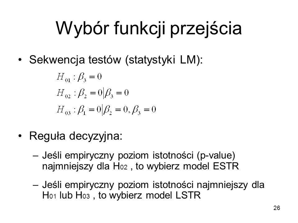 26 Wybór funkcji przejścia Sekwencja testów (statystyki LM): Reguła decyzyjna: –Jeśli empiryczny poziom istotności (p-value) najmniejszy dla H 02, to wybierz model ESTR –Jeśli empiryczny poziom istotności najmniejszy dla H 01 lub H 03, to wybierz model LSTR