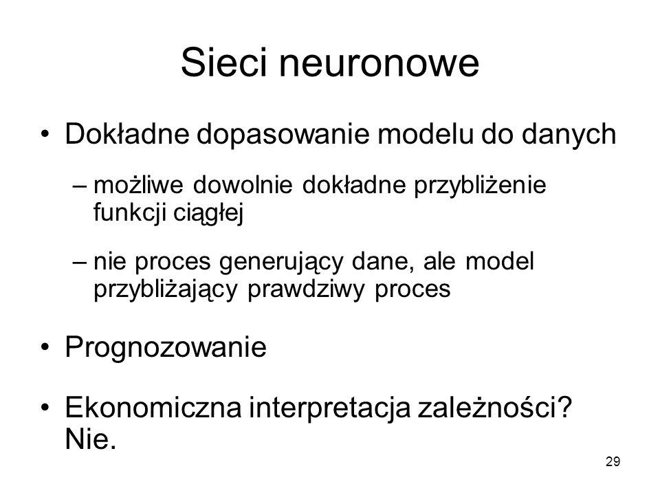 29 Sieci neuronowe Dokładne dopasowanie modelu do danych –możliwe dowolnie dokładne przybliżenie funkcji ciągłej –nie proces generujący dane, ale model przybliżający prawdziwy proces Prognozowanie Ekonomiczna interpretacja zależności.
