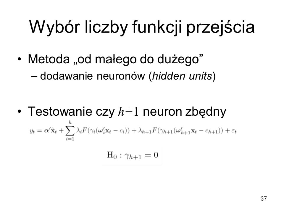 """37 Wybór liczby funkcji przejścia Metoda """"od małego do dużego"""" –dodawanie neuronów (hidden units) Testowanie czy h+1 neuron zbędny"""