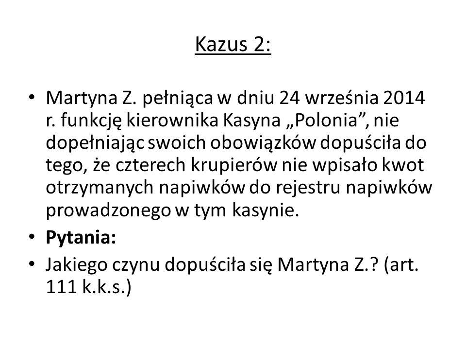 """Kazus 2: Martyna Z. pełniąca w dniu 24 września 2014 r. funkcję kierownika Kasyna """"Polonia"""", nie dopełniając swoich obowiązków dopuściła do tego, że c"""