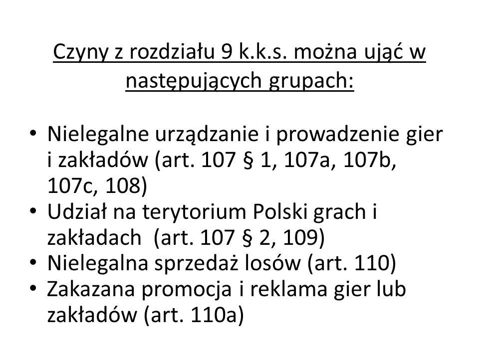 Czyny z rozdziału 9 k.k.s. można ująć w następujących grupach: Nielegalne urządzanie i prowadzenie gier i zakładów (art. 107 § 1, 107a, 107b, 107c, 10