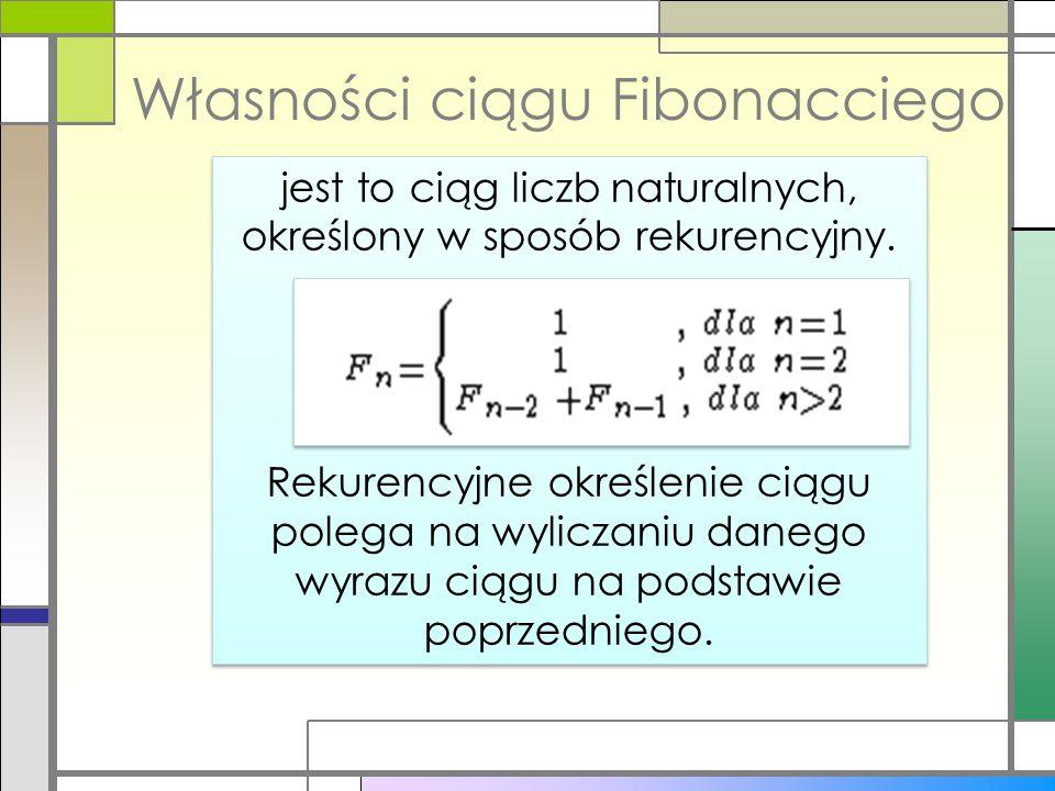 Własności ciągu Fibonacciego jest to ciąg liczb naturalnych, określony w sposób rekurencyjny. Rekurencyjne określenie ciągu polega na wyliczaniu daneg