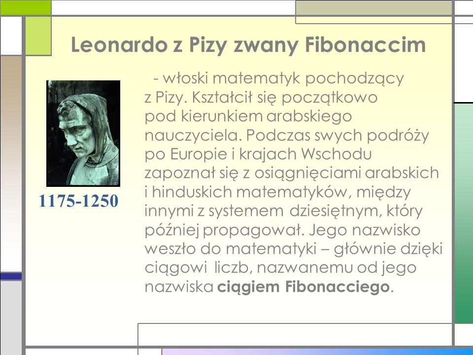 Leonardo z Pizy zwany Fibonaccim 1175-1250 - włoski matematyk pochodzący z Pizy. Kształcił się początkowo pod kierunkiem arabskiego nauczyciela. Podcz