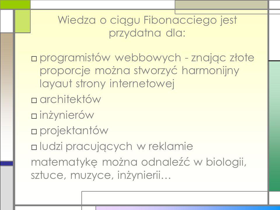 Wiedza o ciągu Fibonacciego jest przydatna dla: □programistów webbowych - znając złote proporcje można stworzyć harmonijny layaut strony internetowej