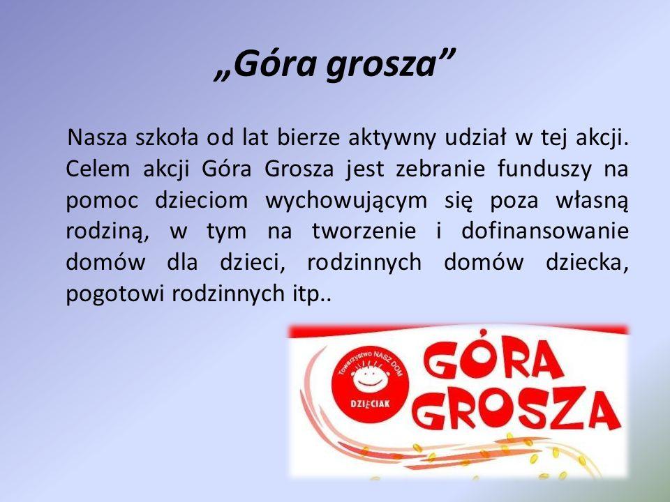 """""""Góra grosza"""" Nasza szkoła od lat bierze aktywny udział w tej akcji. Celem akcji Góra Grosza jest zebranie funduszy na pomoc dzieciom wychowującym się"""