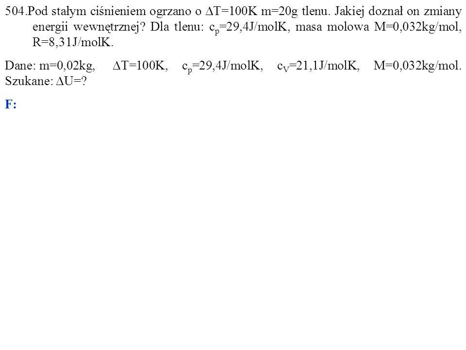 Dane: m=0,02kg,  T=100K, c p =29,4J/molK, c V =21,1J/molK, M=0,032kg/mol. Szukane:  U=? F:
