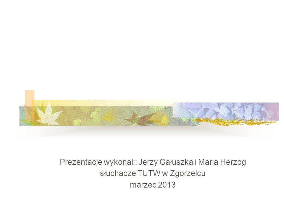 Prezentację wykonali: Jerzy Gałuszka i Maria Herzog słuchacze TUTW w Zgorzelcu marzec 2013